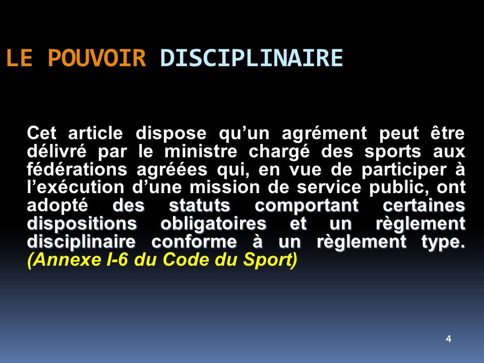 5 LE POUVOIR DISCIPLINAIRE En application de larticle L-131-14 du Code du Sport, la FFPJP a reçu délégation du ministre chargé des sports pour lolympiade 2009/2012, par arrêté du 15 décembre 2008.