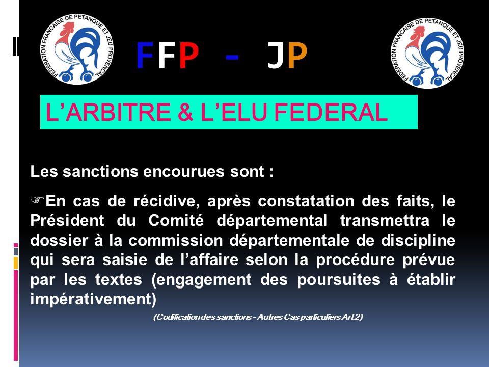 FFP - JPFFP - JP Les sanctions encourues sont : En cas de récidive, après constatation des faits, le Président du Comité départemental transmettra le dossier à la commission départementale de discipline qui sera saisie de laffaire selon la procédure prévue par les textes (engagement des poursuites à établir impérativement) (Codification des sanctions - Autres Cas particuliers Art 2) LARBITRE & LELU FEDERAL
