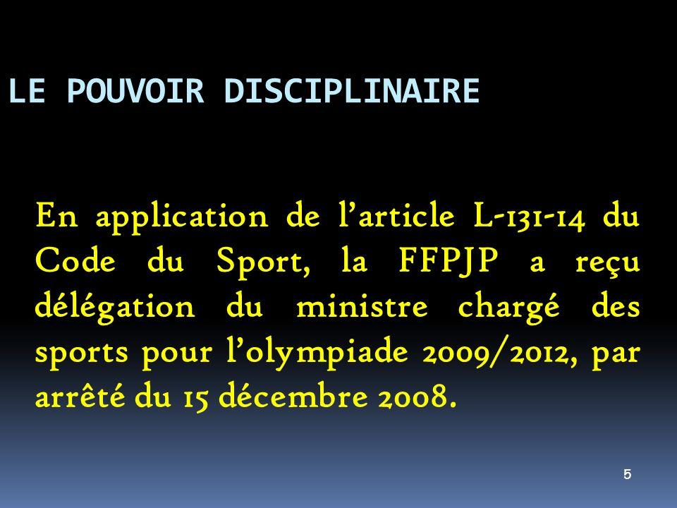 5 LE POUVOIR DISCIPLINAIRE En application de larticle L-131-14 du Code du Sport, la FFPJP a reçu délégation du ministre chargé des sports pour lolympi