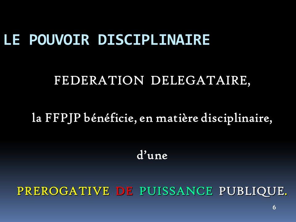 6 LE POUVOIR DISCIPLINAIRE FEDERATION DELEGATAIRE FEDERATION DELEGATAIRE, la FFPJP bénéficie, en matière disciplinaire, dune PREROGATIVE DE PUISSANCE