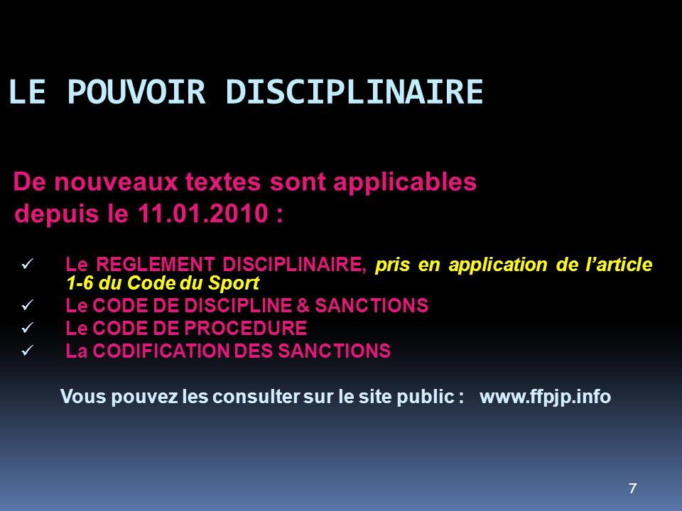 7 LE POUVOIR DISCIPLINAIRE De nouveaux textes sont applicables depuis le 11.01.2010 : Le REGLEMENT DISCIPLINAIRE, pris en application de larticle 1-6 du Code du Sport Le CODE DE DISCIPLINE & SANCTIONS Le CODE DE PROCEDURE La CODIFICATION DES SANCTIONS Vous pouvez les consulter sur le site public : www.ffpjp.info