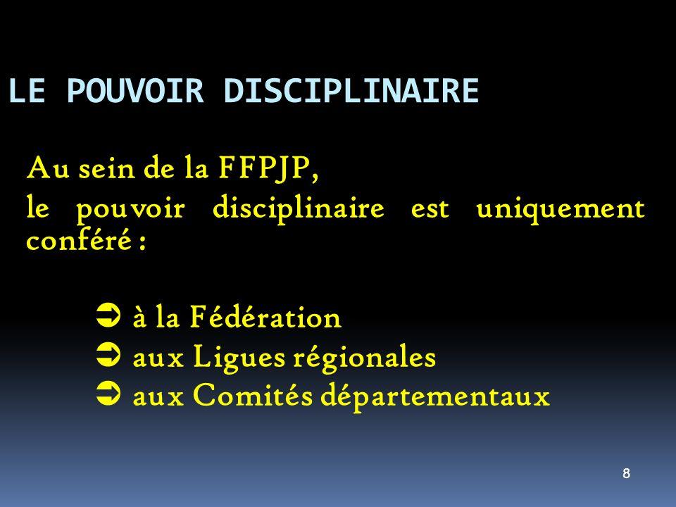 8 LE POUVOIR DISCIPLINAIRE Au sein de la FFPJP, le pouvoir disciplinaire est uniquement conféré : à la Fédération aux Ligues régionales aux Comités départementaux
