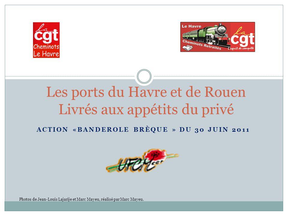 ACTION «BANDEROLE BRÈQUE » DU 30 JUIN 2011 Les ports du Havre et de Rouen Livrés aux appétits du privé Photos de Jean-Louis Lajarije et Marc Mayeu, réalisé par Marc Mayeu.