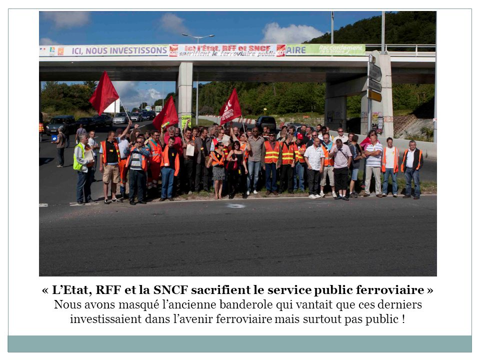 « LEtat, RFF et la SNCF sacrifient le service public ferroviaire » Nous avons masqué lancienne banderole qui vantait que ces derniers investissaient d