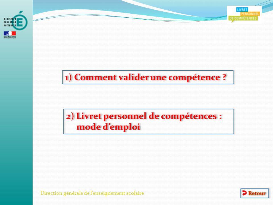 Direction générale de lenseignement scolaire 1) Comment valider une compétence ? 2) Livret personnel de compétences : mode demploi 2) Livret personnel
