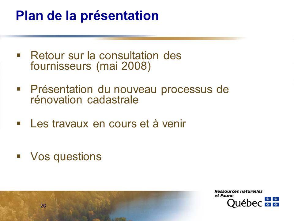 26 Plan de la présentation Retour sur la consultation des fournisseurs (mai 2008) Présentation du nouveau processus de rénovation cadastrale Les travaux en cours et à venir Vos questions