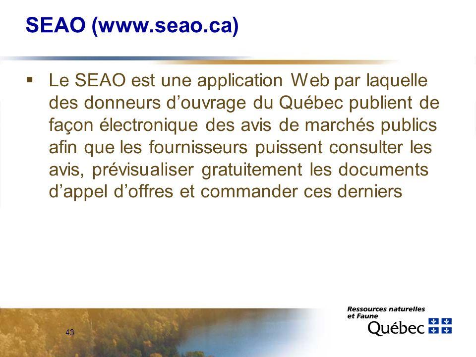 43 SEAO (www.seao.ca) Le SEAO est une application Web par laquelle des donneurs douvrage du Québec publient de façon électronique des avis de marchés publics afin que les fournisseurs puissent consulter les avis, prévisualiser gratuitement les documents dappel doffres et commander ces derniers
