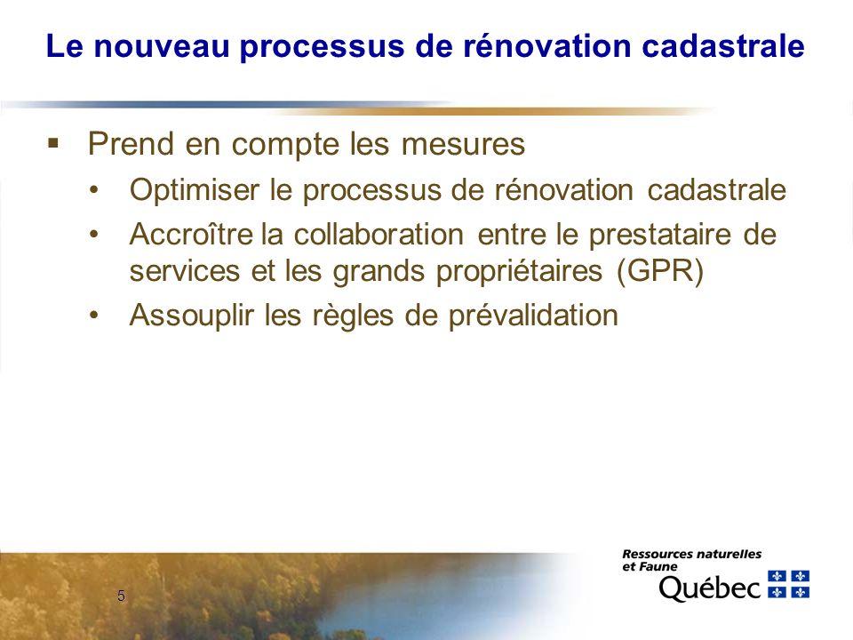 5 Le nouveau processus de rénovation cadastrale Prend en compte les mesures Optimiser le processus de rénovation cadastrale Accroître la collaboration entre le prestataire de services et les grands propriétaires (GPR) Assouplir les règles de prévalidation
