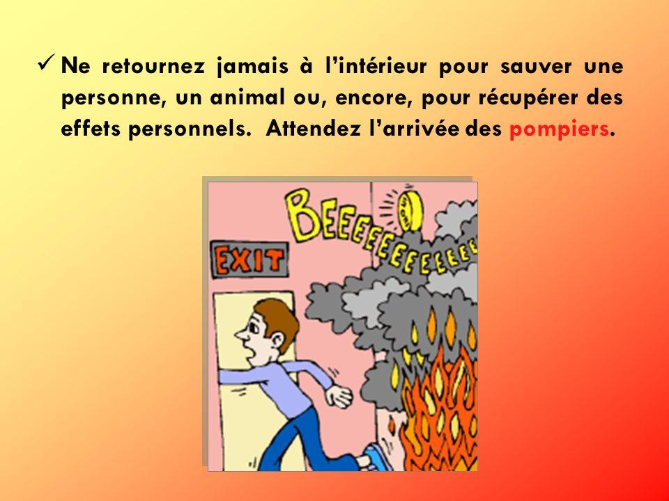 Ne retournez jamais à lintérieur pour sauver une personne, un animal ou, encore, pour récupérer des effets personnels. Attendez larrivée des pompiers.
