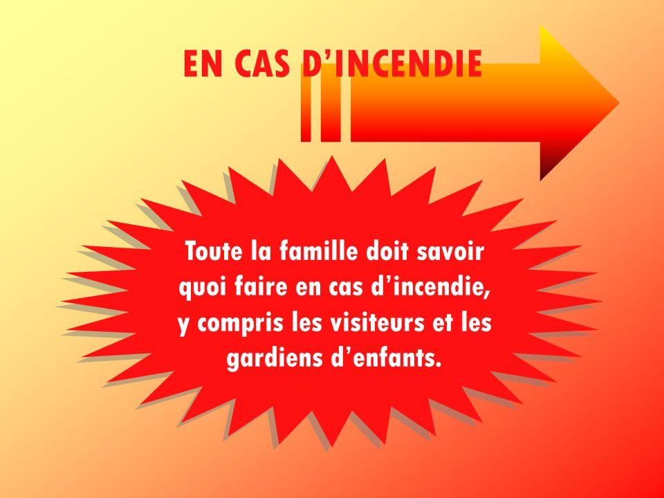 EN CAS DINCENDIE Toute la famille doit savoir quoi faire en cas dincendie, y compris les visiteurs et les gardiens denfants.