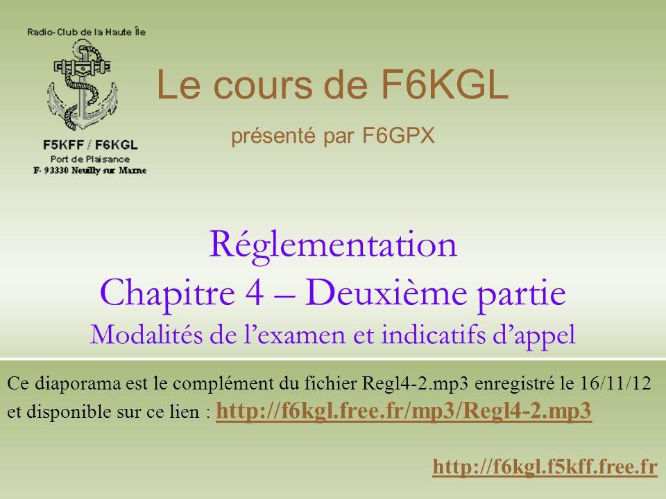 Réglementation Chapitre 4 – Deuxième partie Modalités de lexamen et indicatifs dappel http://f6kgl.f5kff.free.fr Le cours de F6KGL présenté par F6GPX Ce diaporama est le complément du fichier Regl4-2.mp3 enregistré le 16/11/12 et disponible sur ce lien : http://f6kgl.free.fr/mp3/Regl4-2.mp3 http://f6kgl.free.fr/mp3/Regl4-2.mp3
