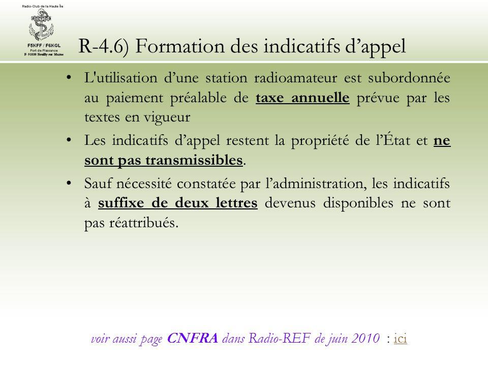 R-4.6) Formation des indicatifs dappel L utilisation dune station radioamateur est subordonnée au paiement préalable de taxe annuelle prévue par les textes en vigueur Les indicatifs dappel restent la propriété de lÉtat et ne sont pas transmissibles.