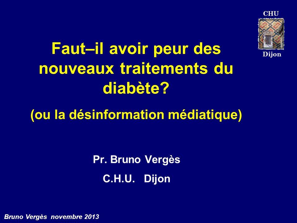 CHU Dijon Bruno Vergès novembre 2013 Faut–il avoir peur des nouveaux traitements du diabète? (ou la désinformation médiatique) Pr. Bruno Vergès C.H.U.