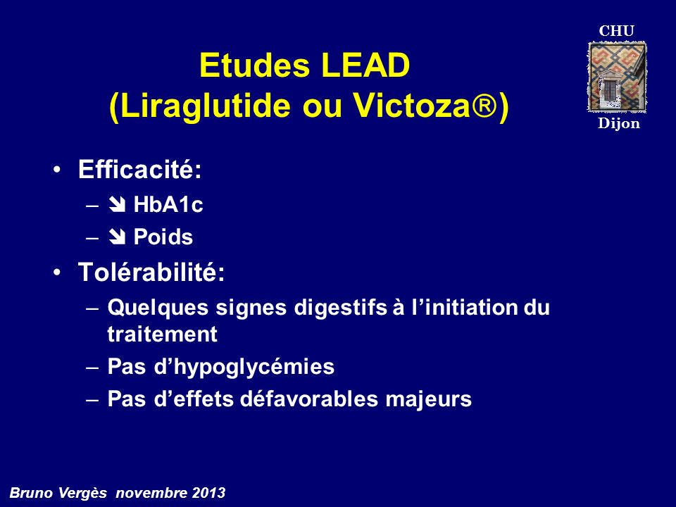 CHU Dijon Bruno Vergès novembre 2013 Etudes LEAD (Liraglutide ou Victoza ) Efficacité: – HbA1c – Poids Tolérabilité: –Quelques signes digestifs à lini