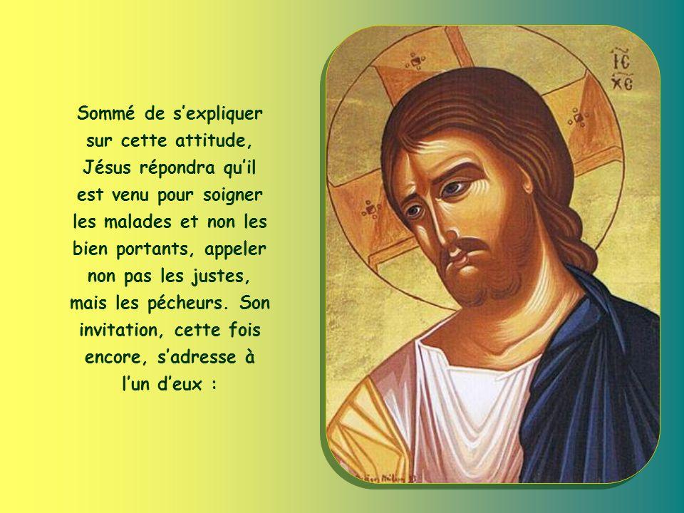 Sommé de sexpliquer sur cette attitude, Jésus répondra quil est venu pour soigner les malades et non les bien portants, appeler non pas les justes, mais les pécheurs.