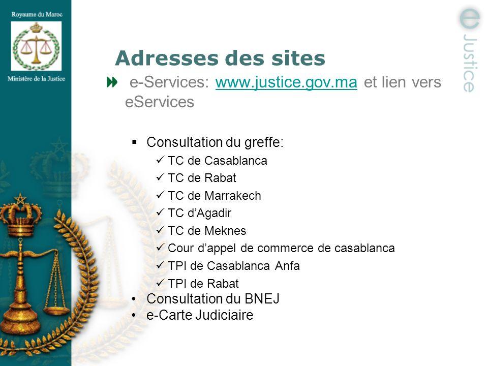 Adresses des sites e-Services: www.justice.gov.ma et lien vers eServiceswww.justice.gov.ma Consultation du greffe: TC de Casablanca TC de Rabat TC de