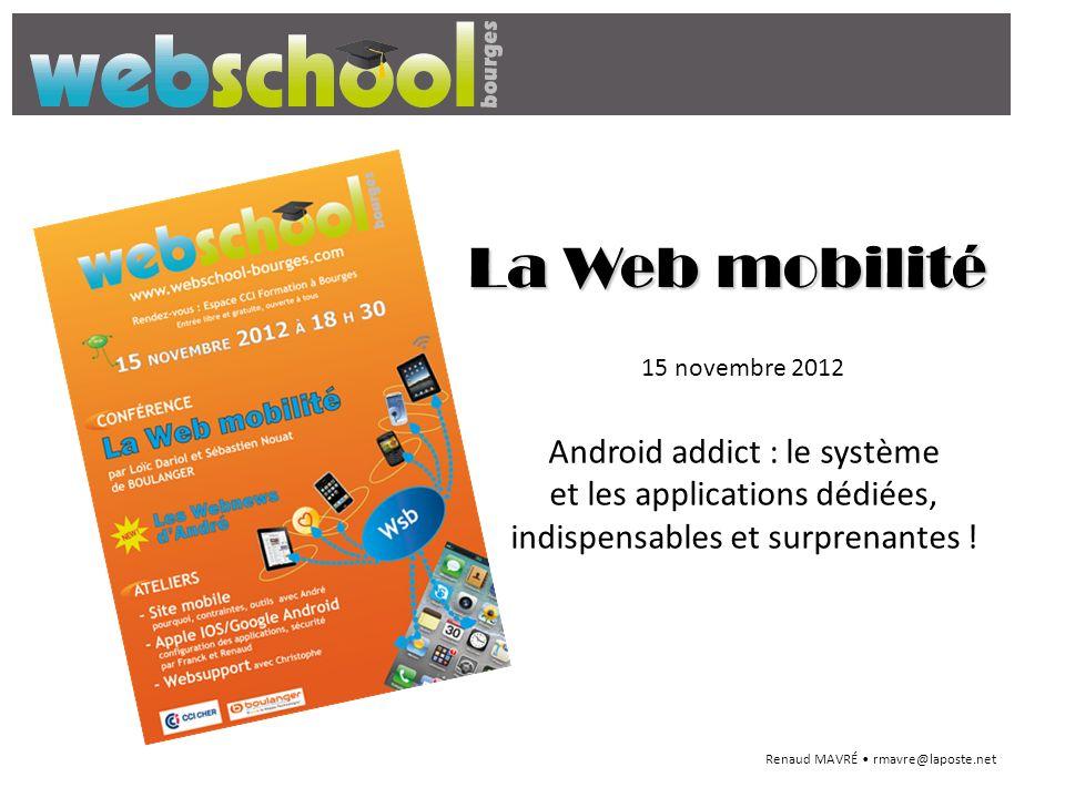 La Web mobilité Android addict : le système et les applications dédiées, indispensables et surprenantes ! Renaud MAVRÉ rmavre@laposte.net 15 novembre