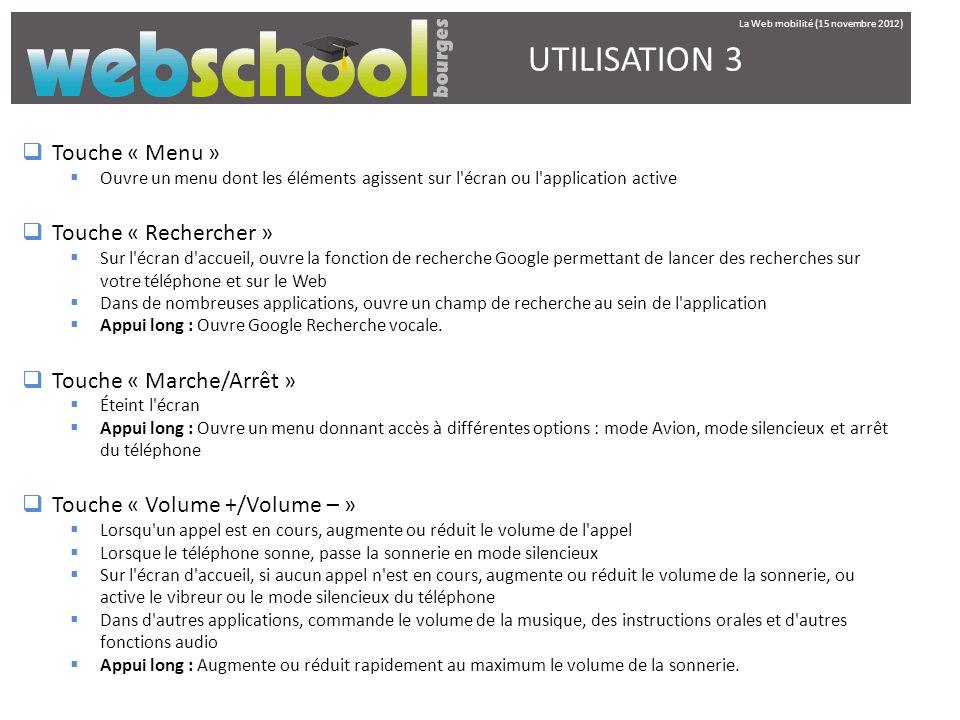 UTILISATION 3 Touche « Menu » Ouvre un menu dont les éléments agissent sur l'écran ou l'application active Touche « Rechercher » Sur l'écran d'accueil