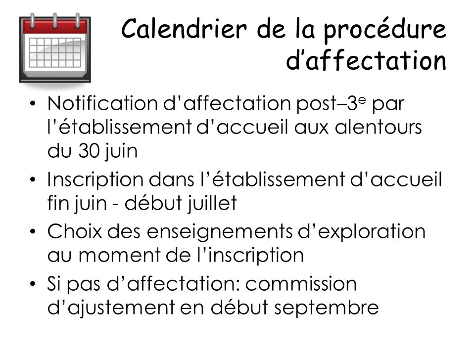 Calendrier de la procédure daffectation Notification daffectation post–3 e par létablissement daccueil aux alentours du 30 juin Inscription dans létablissement daccueil fin juin - début juillet Choix des enseignements dexploration au moment de linscription Si pas daffectation: commission dajustement en début septembre