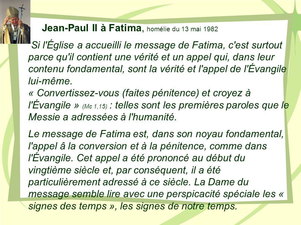 Jean-Paul II à Fatima, homélie du 13 mai 1982 Si l'Église a accueilli le message de Fatima, c'est surtout parce qu'il contient une vérité et un appel
