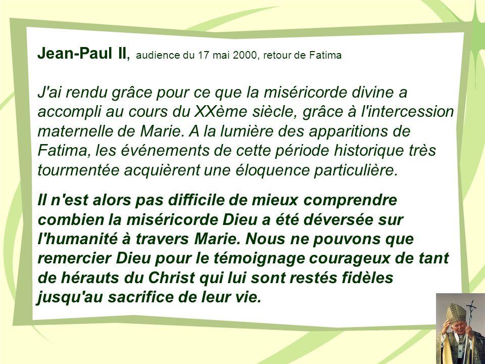 Jean-Paul II, audience du 17 mai 2000, retour de Fatima J'ai rendu grâce pour ce que la miséricorde divine a accompli au cours du XXème siècle, grâce