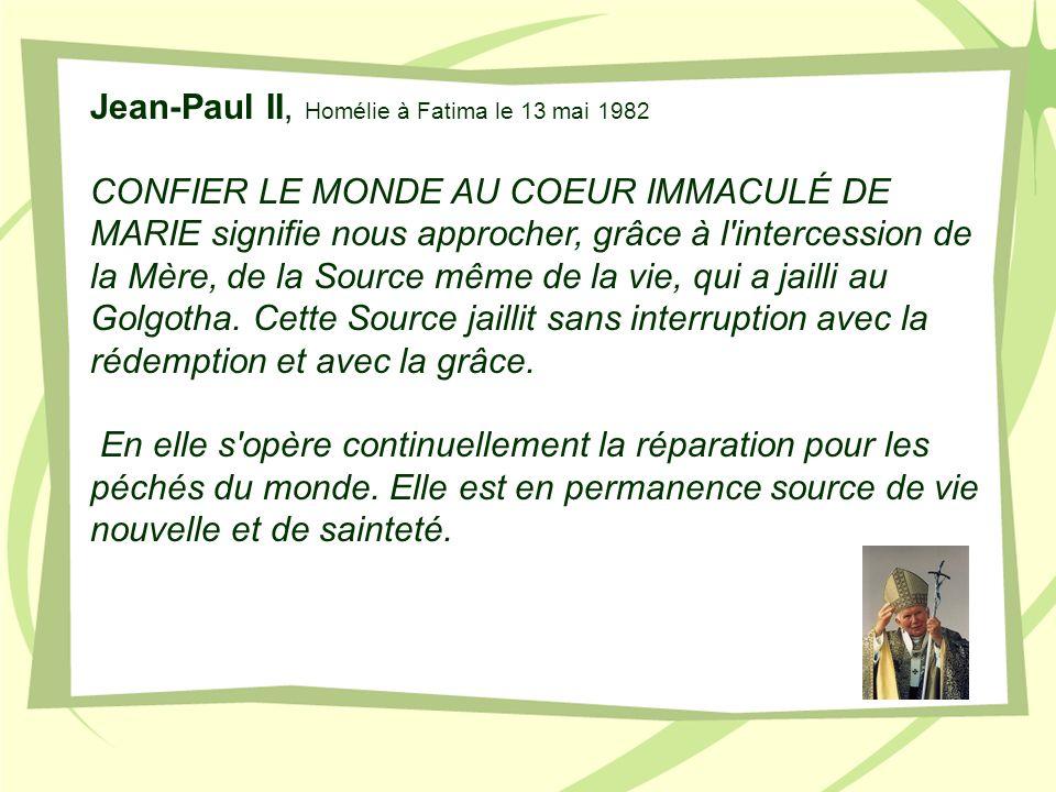 Jean-Paul II, Homélie à Fatima le 13 mai 1982 CONFIER LE MONDE AU COEUR IMMACULÉ DE MARIE signifie nous approcher, grâce à l'intercession de la Mère,