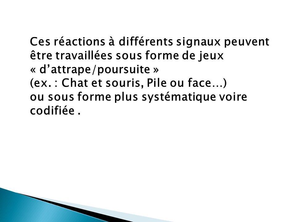 Ces réactions à différents signaux peuvent être travaillées sous forme de jeux « dattrape/poursuite » (ex. : Chat et souris, Pile ou face…) ou sous fo