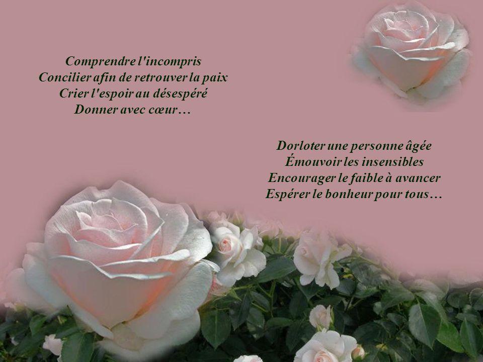 Comprendre l incompris Concilier afin de retrouver la paix Crier l espoir au désespéré Donner avec cœur… Dorloter une personne âgée Émouvoir les insensibles Encourager le faible à avancer Espérer le bonheur pour tous…