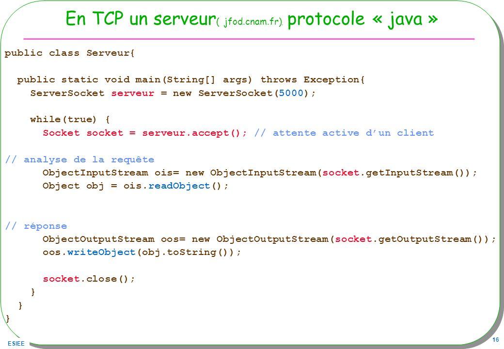 ESIEE 16 En TCP un serveur ( jfod.cnam.fr), protocole « java » public class Serveur{ public static void main(String[] args) throws Exception{ ServerSo