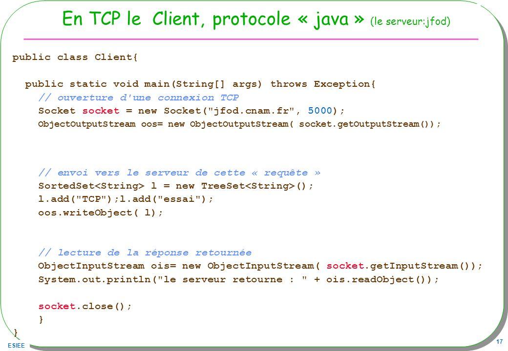ESIEE 17 En TCP le Client, protocole « java » (le serveur:jfod) public class Client{ public static void main(String[] args) throws Exception{ // ouver