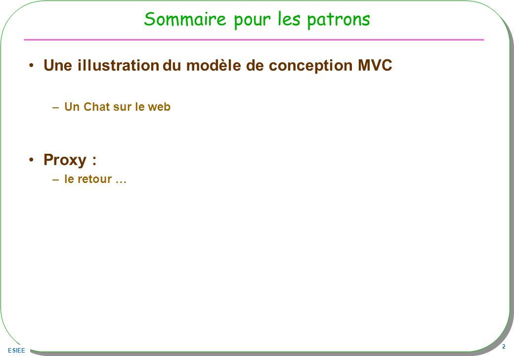 ESIEE 2 Sommaire pour les patrons Une illustration du modèle de conception MVC –Un Chat sur le web Proxy : –le retour …