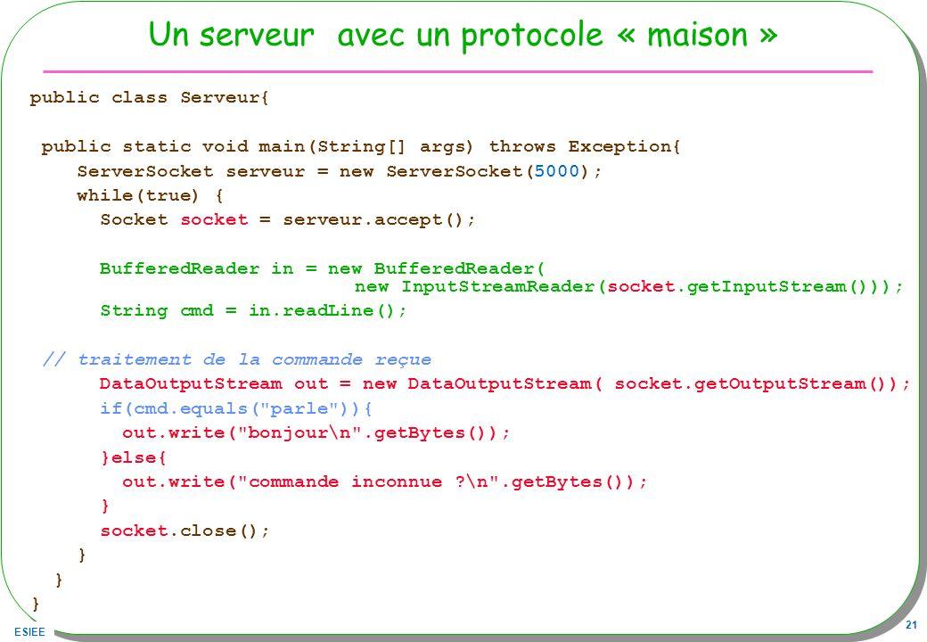 ESIEE 21 Un serveur avec un protocole « maison » public class Serveur{ public static void main(String[] args) throws Exception{ ServerSocket serveur =