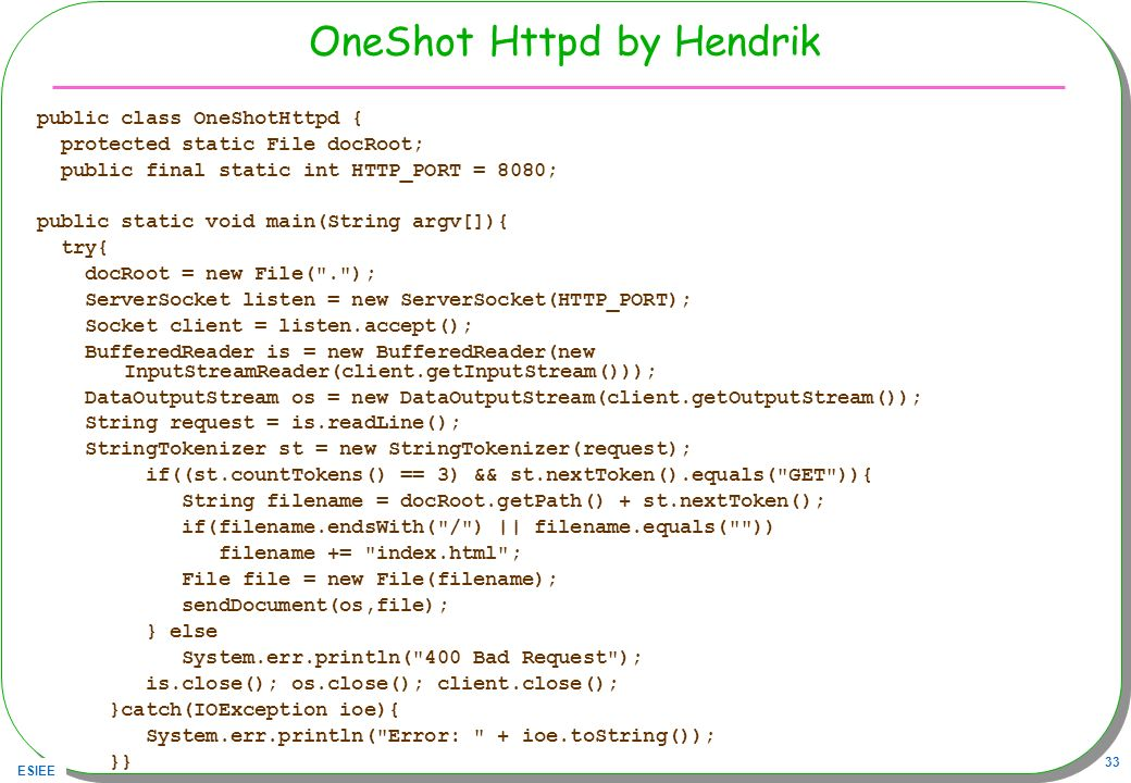 ESIEE 33 OneShot Httpd by Hendrik public class OneShotHttpd { protected static File docRoot; public final static int HTTP_PORT = 8080; public static v