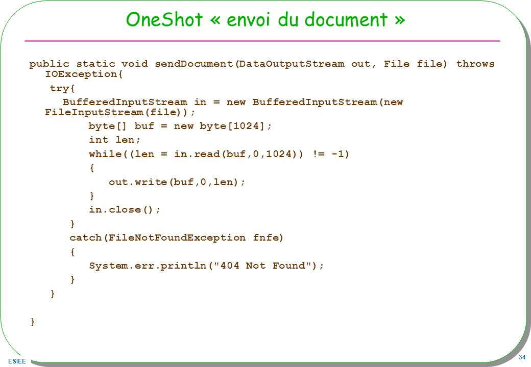 ESIEE 34 OneShot « envoi du document » public static void sendDocument(DataOutputStream out, File file) throws IOException{ try{ BufferedInputStream i
