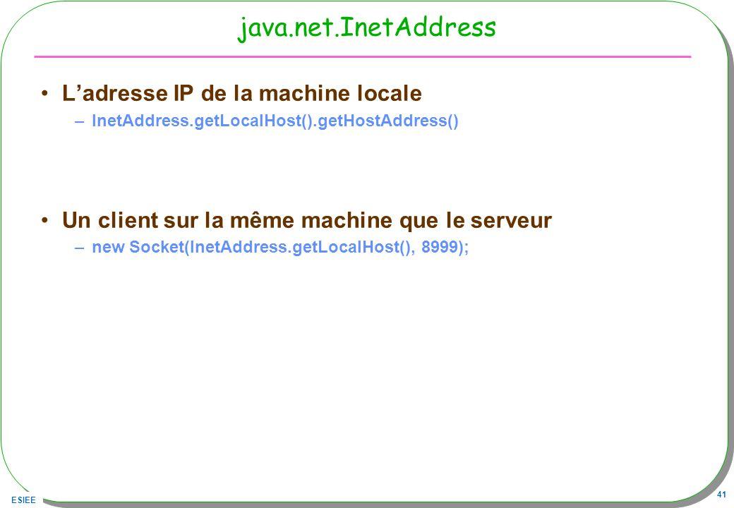ESIEE 41 java.net.InetAddress Ladresse IP de la machine locale –InetAddress.getLocalHost().getHostAddress() Un client sur la même machine que le serve
