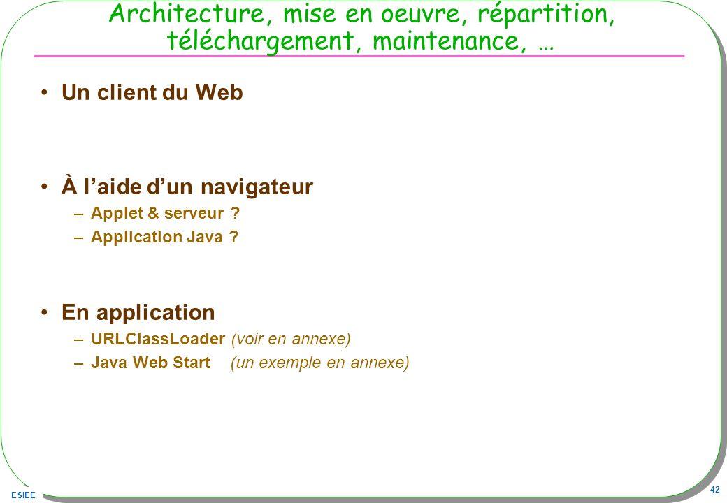 ESIEE 42 Architecture, mise en oeuvre, répartition, téléchargement, maintenance, … Un client du Web À laide dun navigateur –Applet & serveur ? –Applic