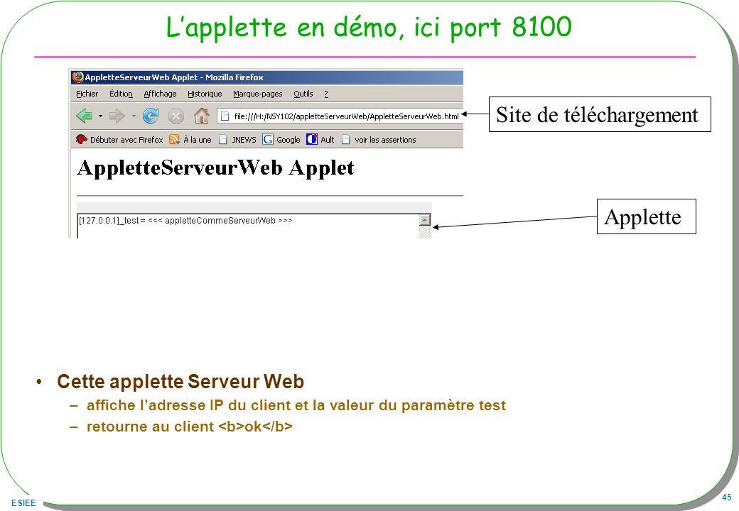 ESIEE 45 Lapplette en démo, ici port 8100 Cette applette Serveur Web –affiche ladresse IP du client et la valeur du paramètre test –retourne au client