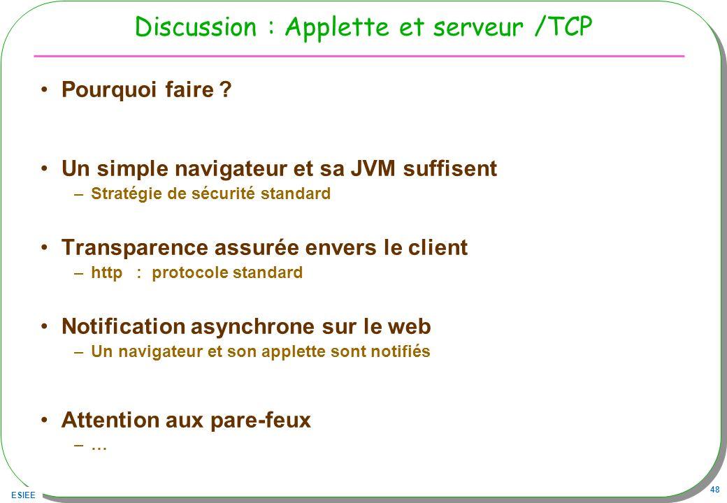 ESIEE 48 Discussion : Applette et serveur /TCP Pourquoi faire ? Un simple navigateur et sa JVM suffisent –Stratégie de sécurité standard Transparence
