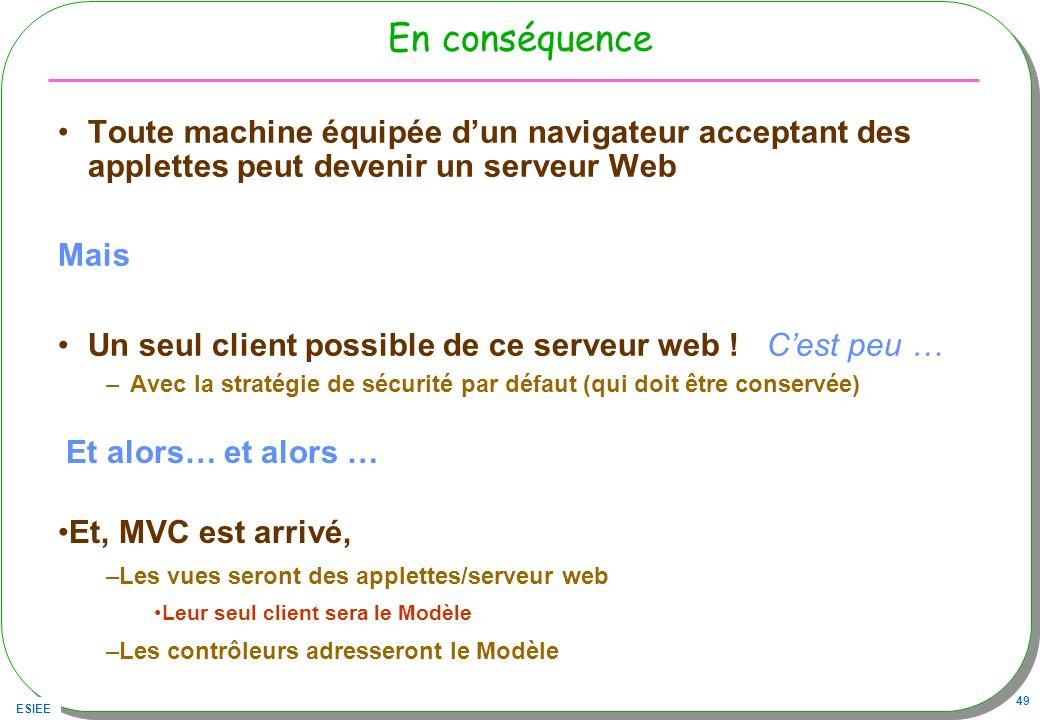 ESIEE 49 En conséquence Toute machine équipée dun navigateur acceptant des applettes peut devenir un serveur Web Mais Un seul client possible de ce se
