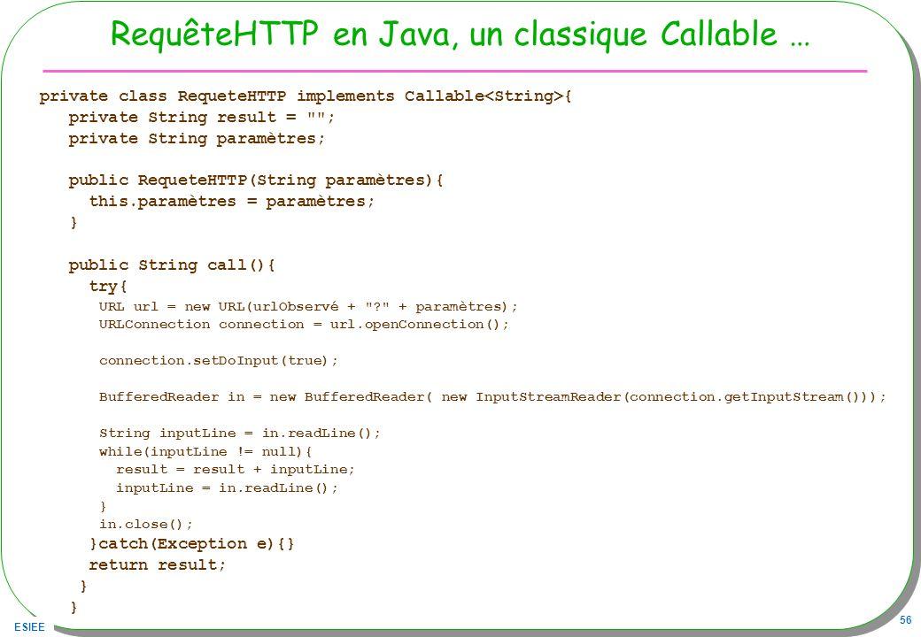 ESIEE 56 RequêteHTTP en Java, un classique Callable … private class RequeteHTTP implements Callable { private String result =