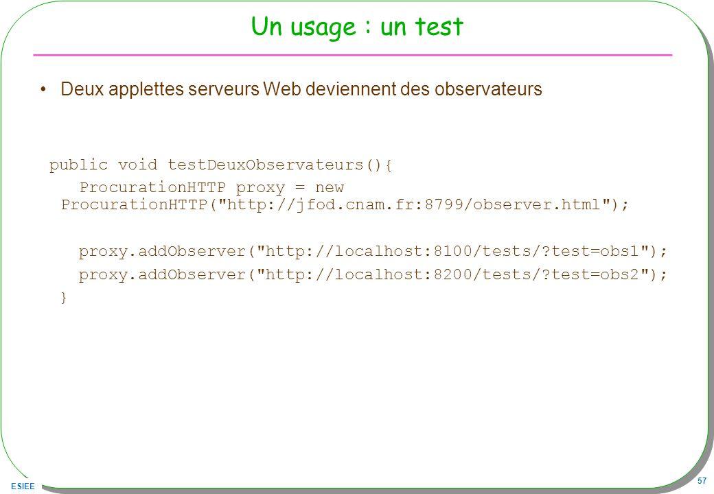 ESIEE 57 Un usage : un test Deux applettes serveurs Web deviennent des observateurs public void testDeuxObservateurs(){ ProcurationHTTP proxy = new Pr