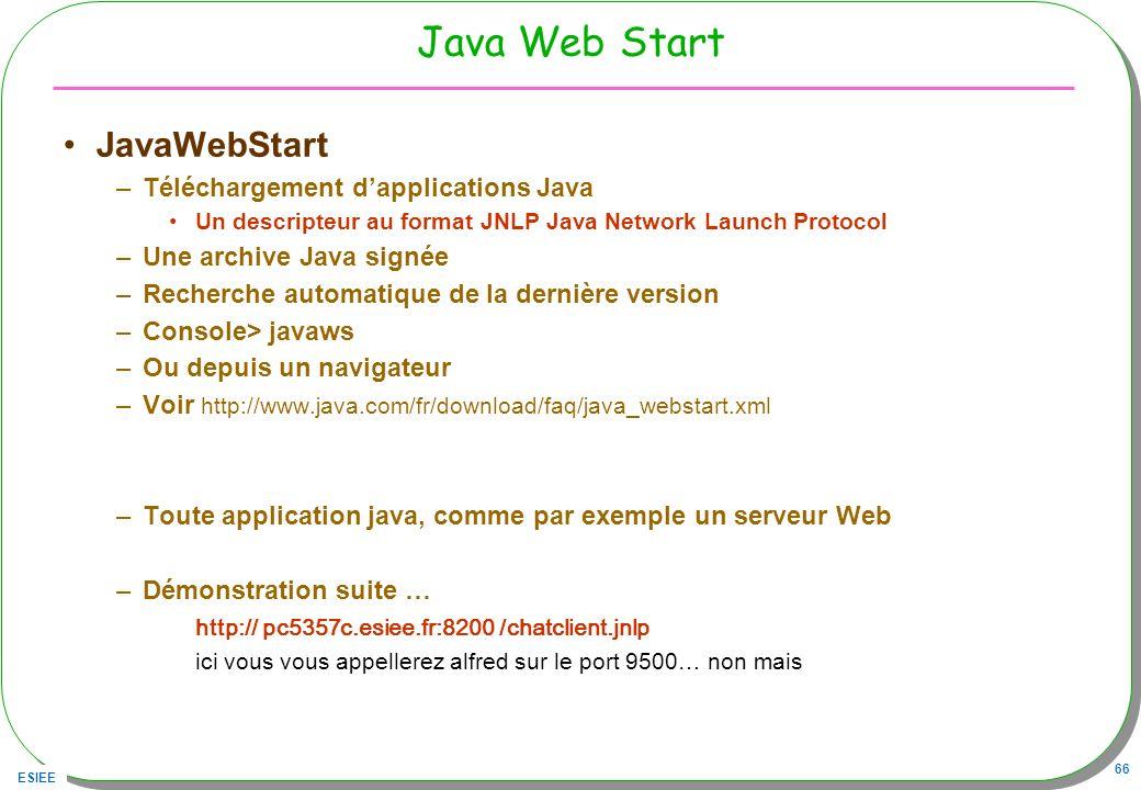 ESIEE 66 Java Web Start –Téléchargement dapplications Java Un descripteur au format JNLP Java Network Launch Protocol –Une archive Java signée –Recher