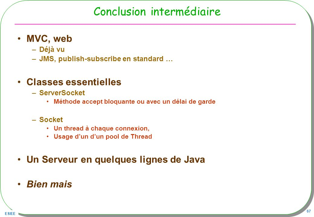 ESIEE 67 Conclusion intermédiaire MVC, web –Déjà vu –JMS, publish-subscribe en standard … Classes essentielles –ServerSocket Méthode accept bloquante