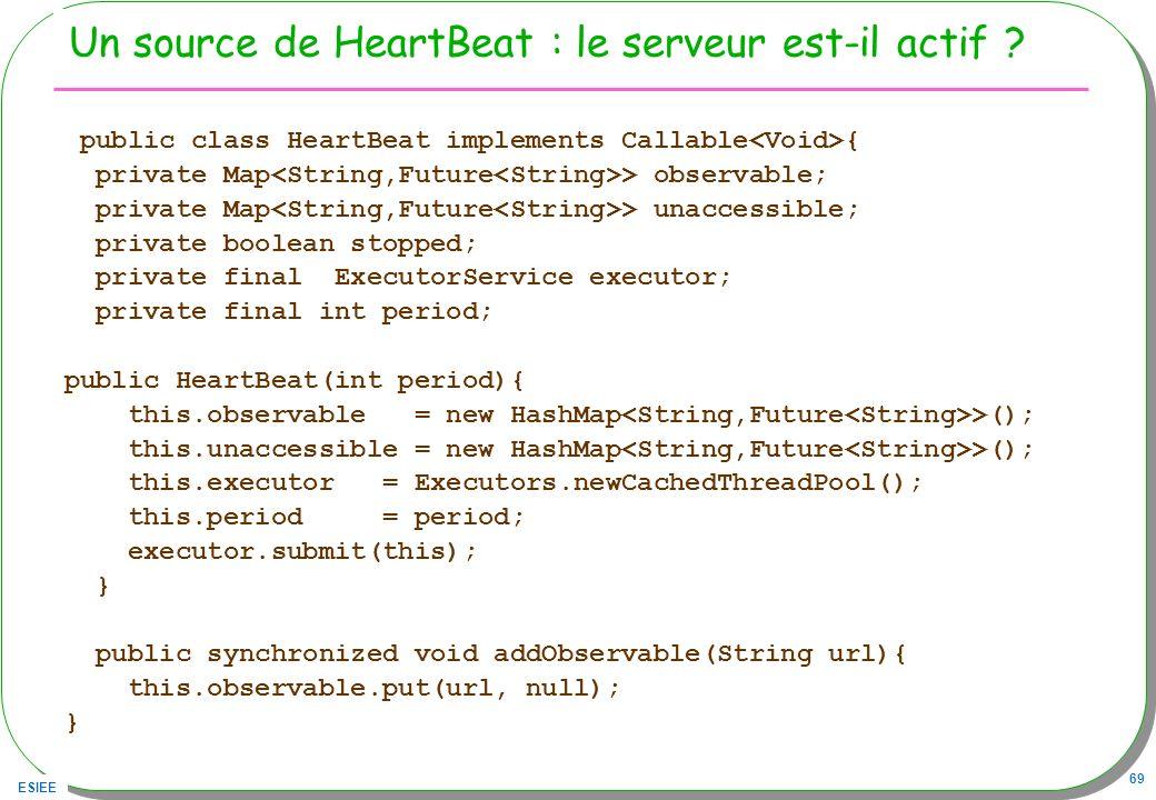 ESIEE 69 Un source de HeartBeat : le serveur est-il actif ? public class HeartBeat implements Callable { private Map > observable; private Map > unacc