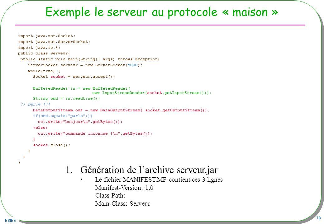 ESIEE 78 Exemple le serveur au protocole « maison » import java.net.Socket; import java.net.ServerSocket; import java.io.*; public class Serveur{ publ