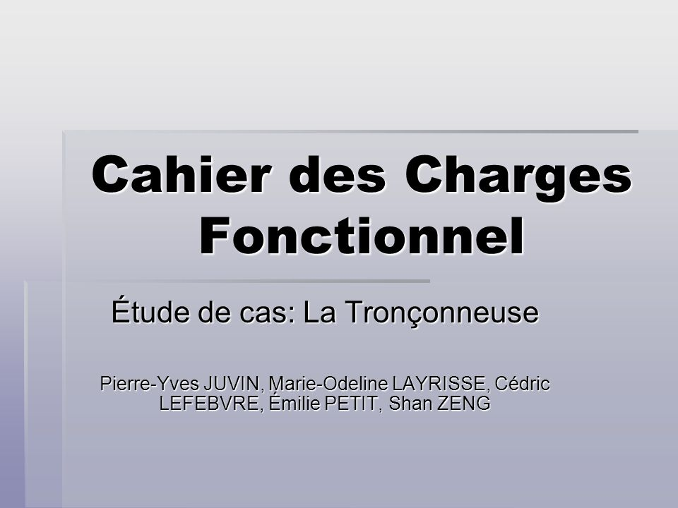Cahier des Charges Fonctionnel Étude de cas: La Tronçonneuse Pierre-Yves JUVIN, Marie-Odeline LAYRISSE, Cédric LEFEBVRE, Émilie PETIT, Shan ZENG