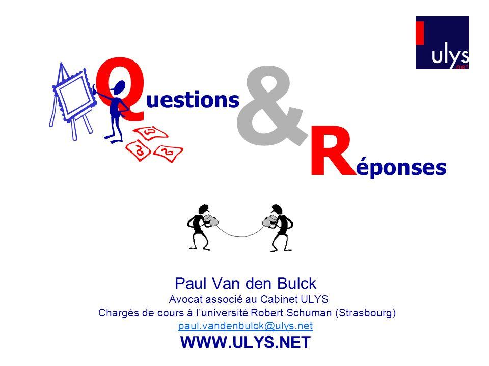 & Q uestions R éponses Paul Van den Bulck Avocat associé au Cabinet ULYS Chargés de cours à luniversité Robert Schuman (Strasbourg) paul.vandenbulck@ulys.net WWW.ULYS.NET