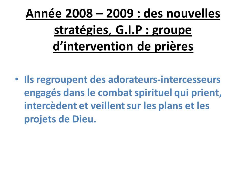 Année 2008 – 2009 : des nouvelles stratégies, G.I.P : groupe dintervention de prières Ils regroupent des adorateurs-intercesseurs engagés dans le combat spirituel qui prient, intercèdent et veillent sur les plans et les projets de Dieu.