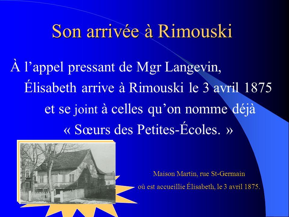 À lappel pressant de Mgr Langevin, Élisabeth arrive à Rimouski le 3 avril 1875 et se joint à celles quon nomme déjà « Sœurs des Petites-Écoles. » Son