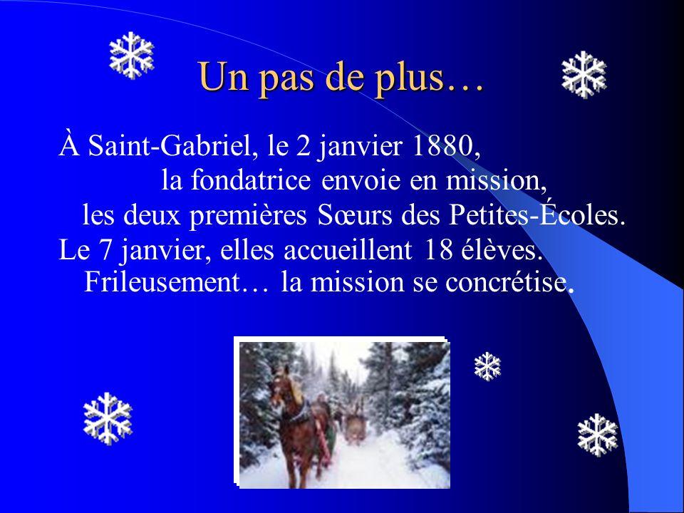 Un pas de plus… À Saint-Gabriel, le 2 janvier 1880, la fondatrice envoie en mission, les deux premières Sœurs des Petites-Écoles. Le 7 janvier, elles